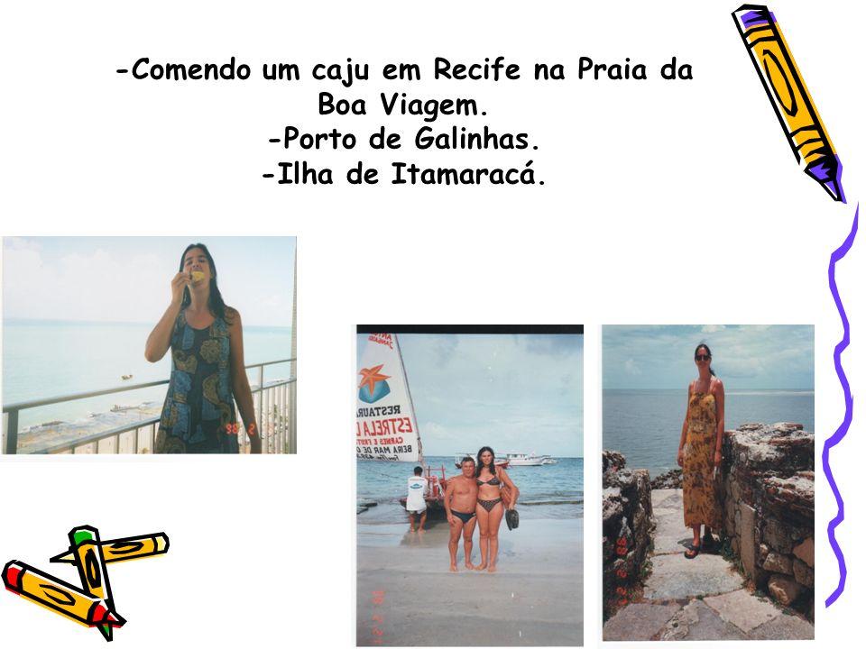 -Comendo um caju em Recife na Praia da Boa Viagem. -Porto de Galinhas. -Ilha de Itamaracá.