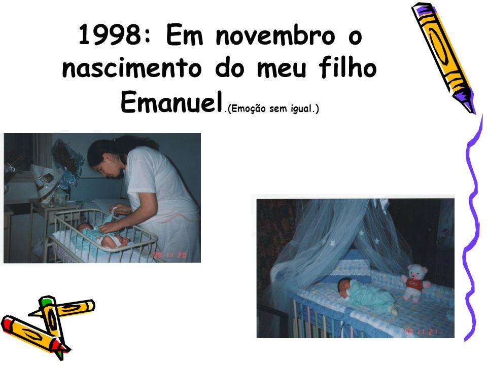 1998: Em novembro o nascimento do meu filho Emanuel.(Emoção sem igual.)