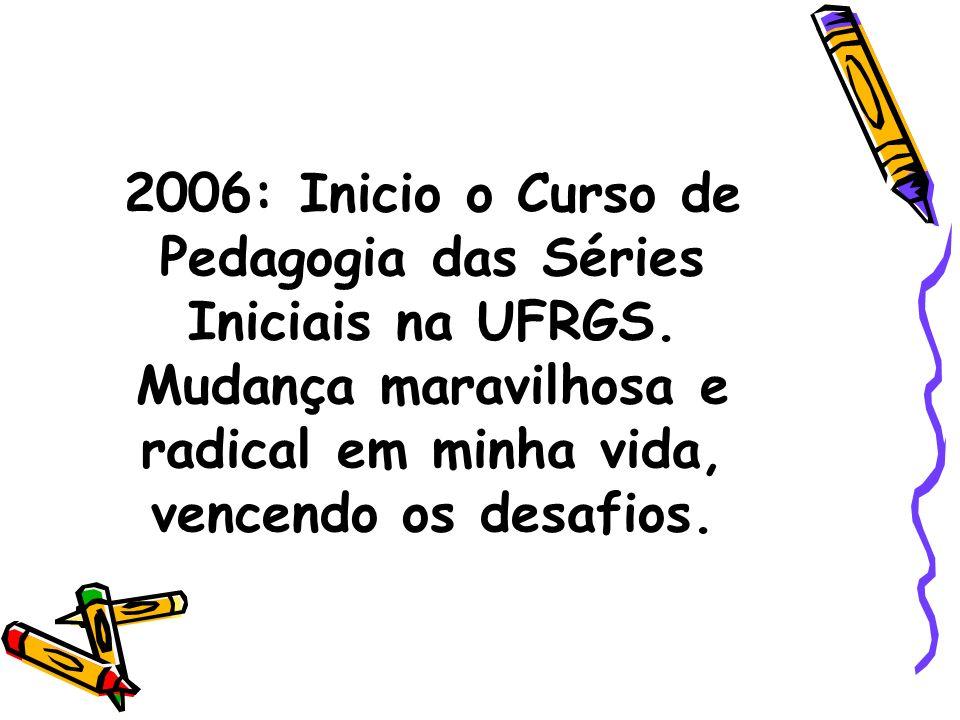 2006: Inicio o Curso de Pedagogia das Séries Iniciais na UFRGS.
