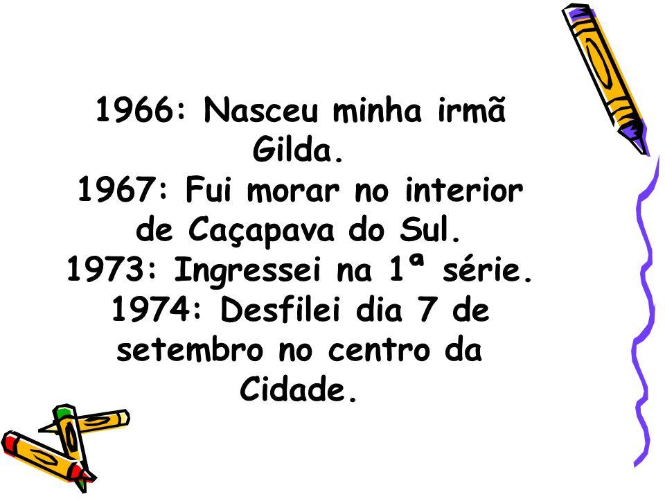 1966: Nasceu minha irmã Gilda.1967: Fui morar no interior de Caçapava do Sul.
