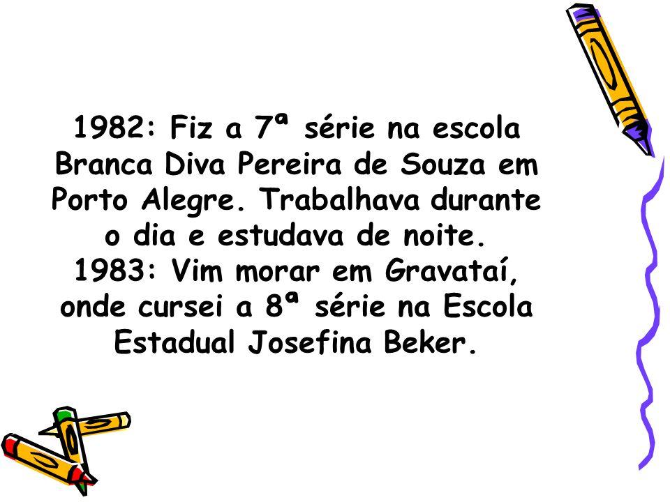 1982: Fiz a 7ª série na escola Branca Diva Pereira de Souza em Porto Alegre.