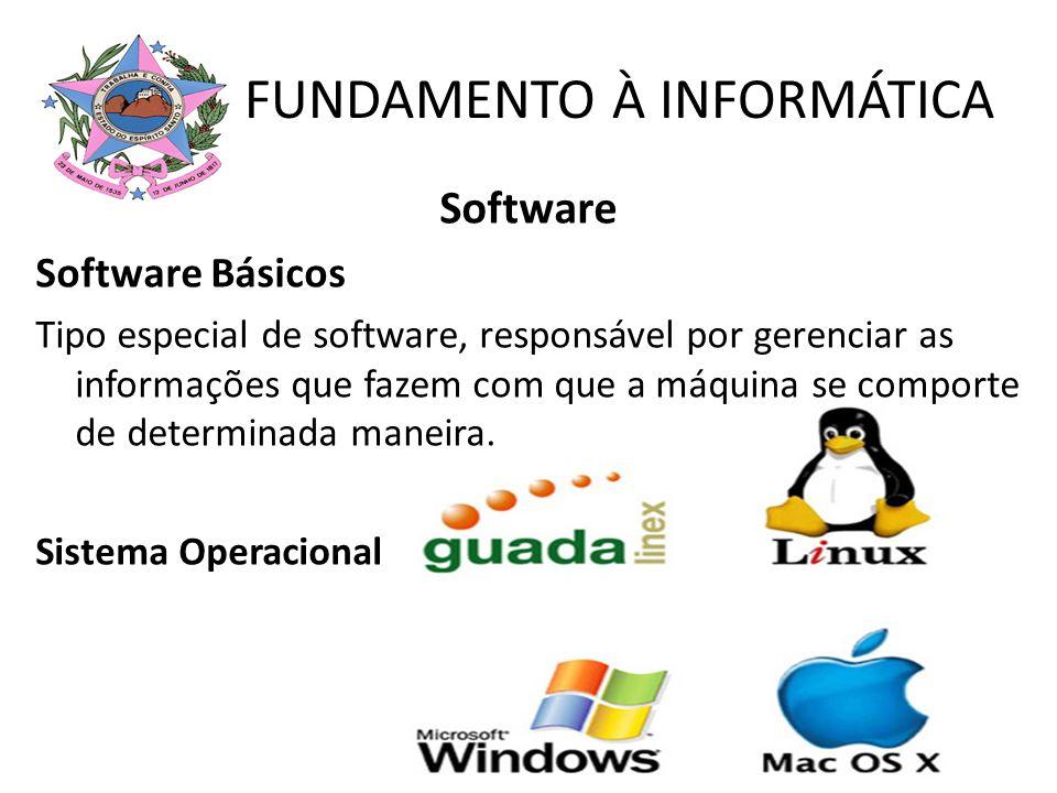 FUNDAMENTO À INFORMÁTICA Software Software Básicos Tipo especial de software, responsável por gerenciar as informações que fazem com que a máquina se