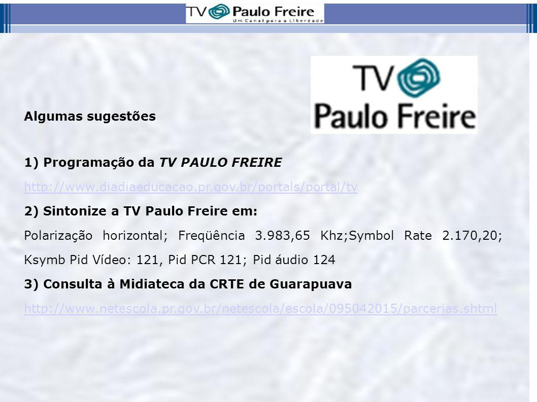 Algumas sugestões 1) Programação da TV PAULO FREIRE http://www.diadiaeducacao.pr.gov.br/portals/portal/tv 2) Sintonize a TV Paulo Freire em: Polarizaç