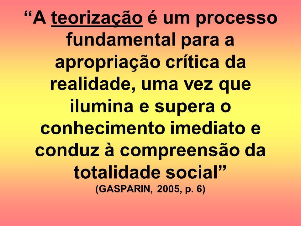 A teorização é um processo fundamental para a apropriação crítica da realidade, uma vez que ilumina e supera o conhecimento imediato e conduz à compre