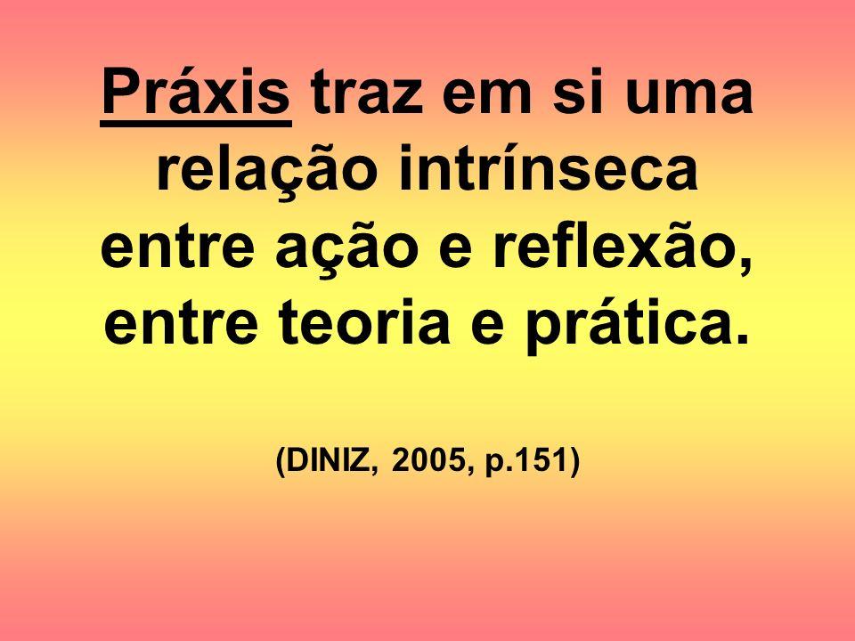 Práxis traz em si uma relação intrínseca entre ação e reflexão, entre teoria e prática. (DINIZ, 2005, p.151)