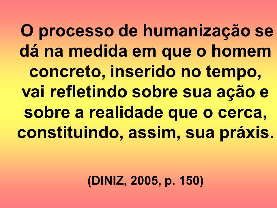 (DINIZ, 2005, p. 150) O processo de humanização se dá na medida em que o homem concreto, inserido no tempo, vai refletindo sobre sua ação e sobre a re