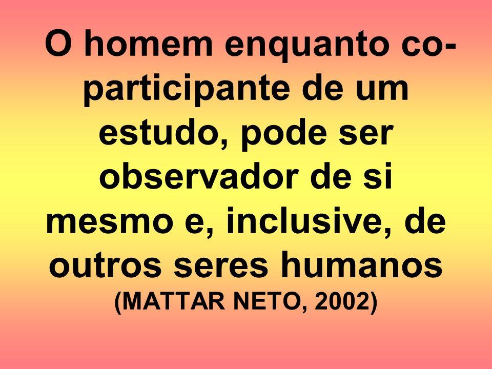 O homem enquanto co- participante de um estudo, pode ser observador de si mesmo e, inclusive, de outros seres humanos (MATTAR NETO, 2002)