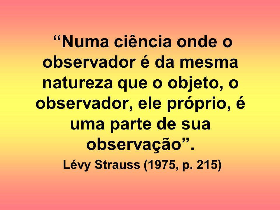 Numa ciência onde o observador é da mesma natureza que o objeto, o observador, ele próprio, é uma parte de sua observação. Lévy Strauss (1975, p. 215)