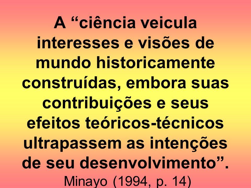 A ciência veicula interesses e visões de mundo historicamente construídas, embora suas contribuições e seus efeitos teóricos-técnicos ultrapassem as i