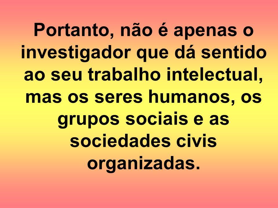 Portanto, não é apenas o investigador que dá sentido ao seu trabalho intelectual, mas os seres humanos, os grupos sociais e as sociedades civis organi