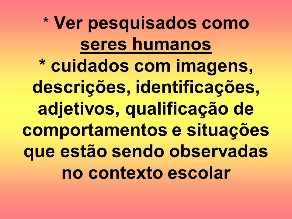 * Ver pesquisados como seres humanos * cuidados com imagens, descrições, identificações, adjetivos, qualificação de comportamentos e situações que est