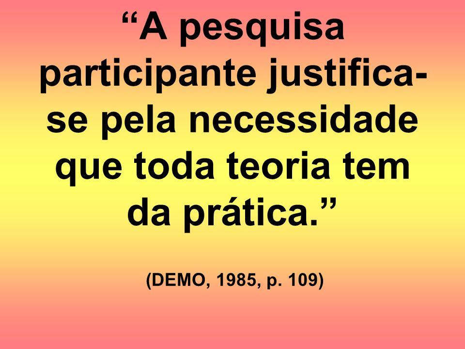 A pesquisa participante justifica- se pela necessidade que toda teoria tem da prática. (DEMO, 1985, p. 109)