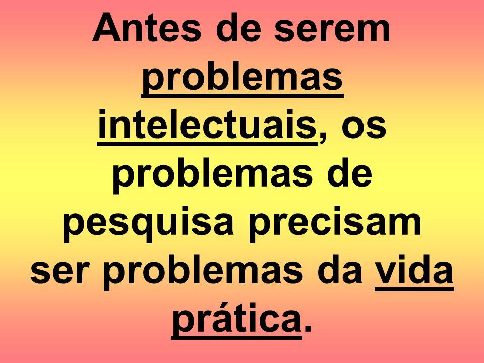 Antes de serem problemas intelectuais, os problemas de pesquisa precisam ser problemas da vida prática.