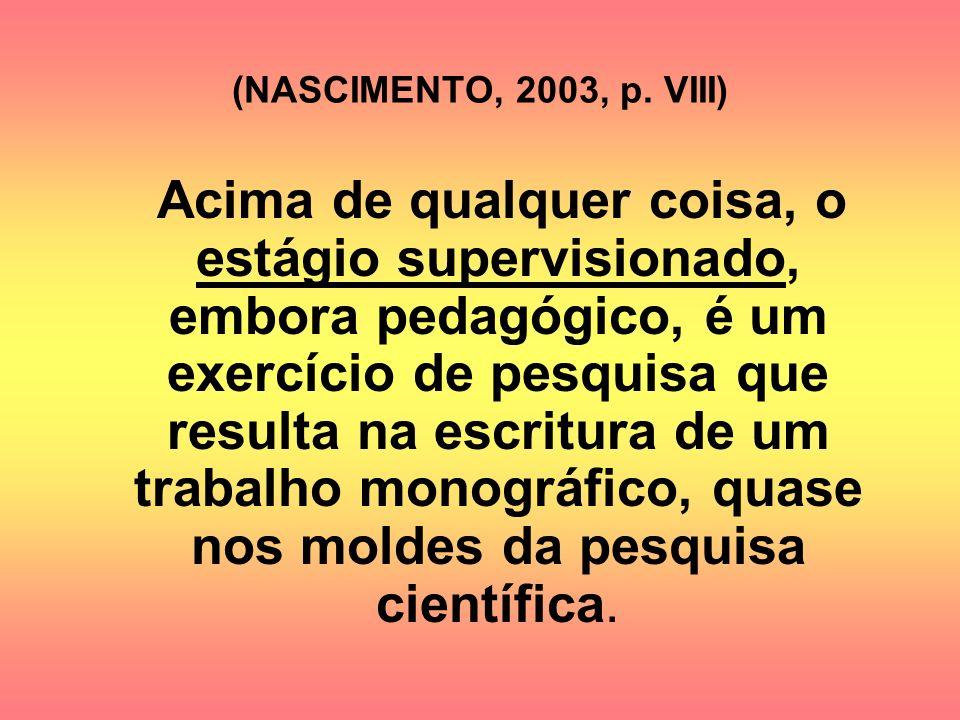 (NASCIMENTO, 2003, p. VIII) Acima de qualquer coisa, o estágio supervisionado, embora pedagógico, é um exercício de pesquisa que resulta na escritura