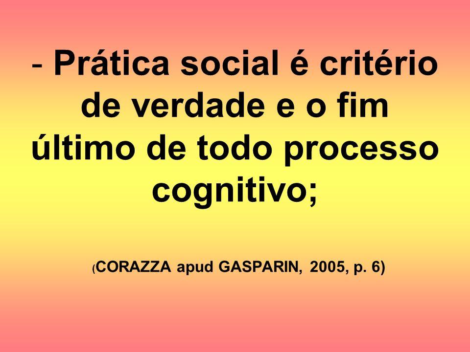 - Prática social é critério de verdade e o fim último de todo processo cognitivo; ( CORAZZA apud GASPARIN, 2005, p. 6)