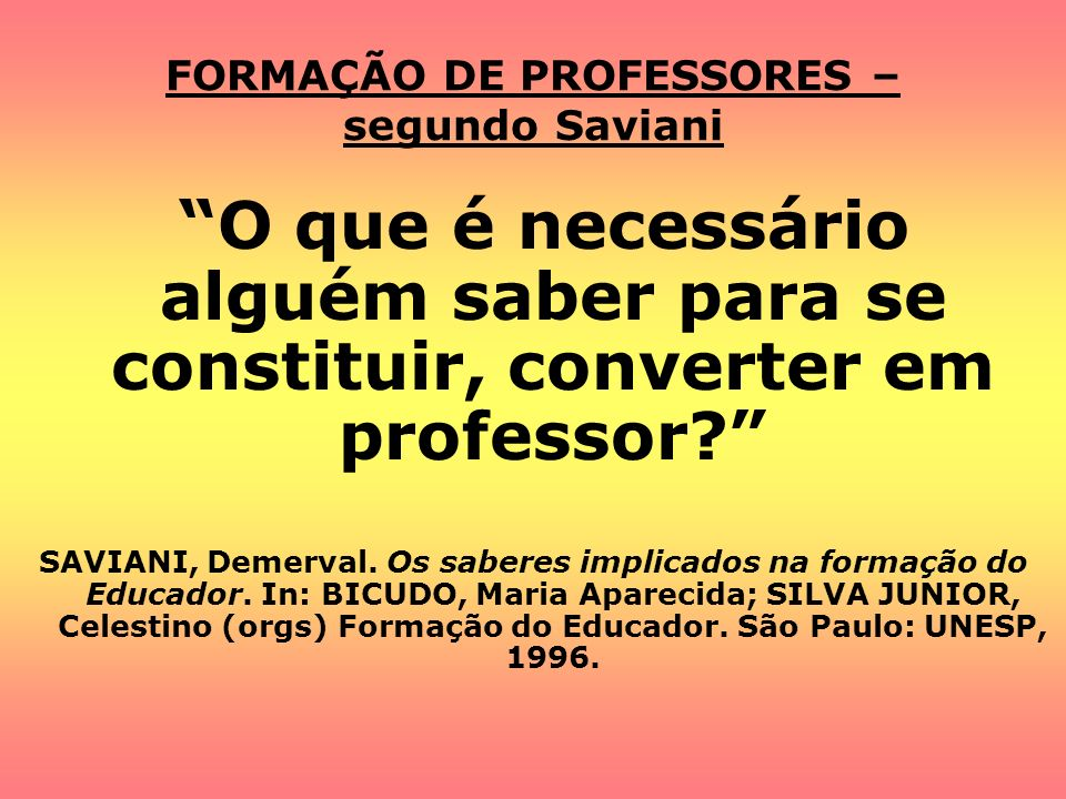 FORMAÇÃO DE PROFESSORES – segundo Saviani O que é necessário alguém saber para se constituir, converter em professor? SAVIANI, Demerval. Os saberes im