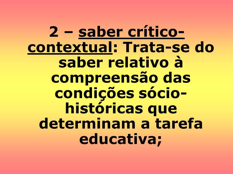 2 – saber crítico- contextual: Trata-se do saber relativo à compreensão das condições sócio- históricas que determinam a tarefa educativa;