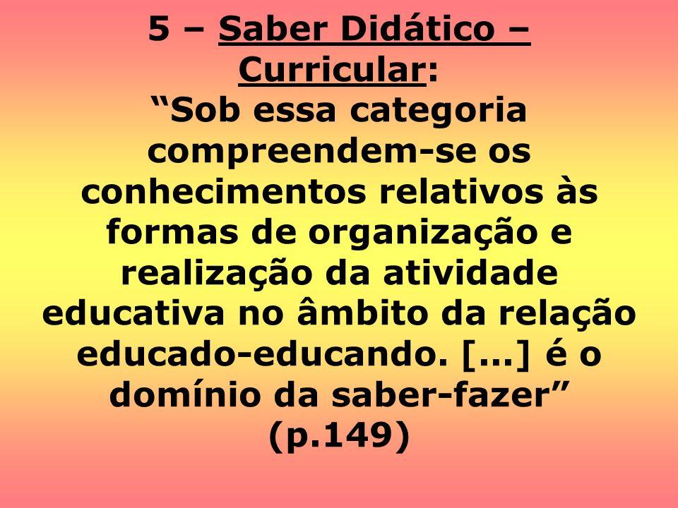 5 – Saber Didático – Curricular: Sob essa categoria compreendem-se os conhecimentos relativos às formas de organização e realização da atividade educa