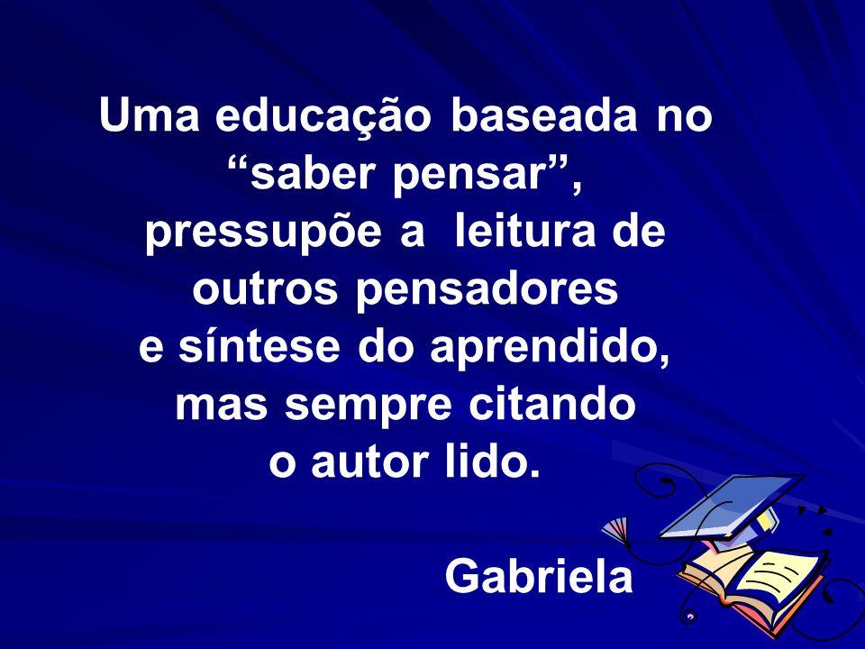 Uma educação baseada no saber pensar, pressupõe a leitura de outros pensadores e síntese do aprendido, mas sempre citando o autor lido. Gabriela