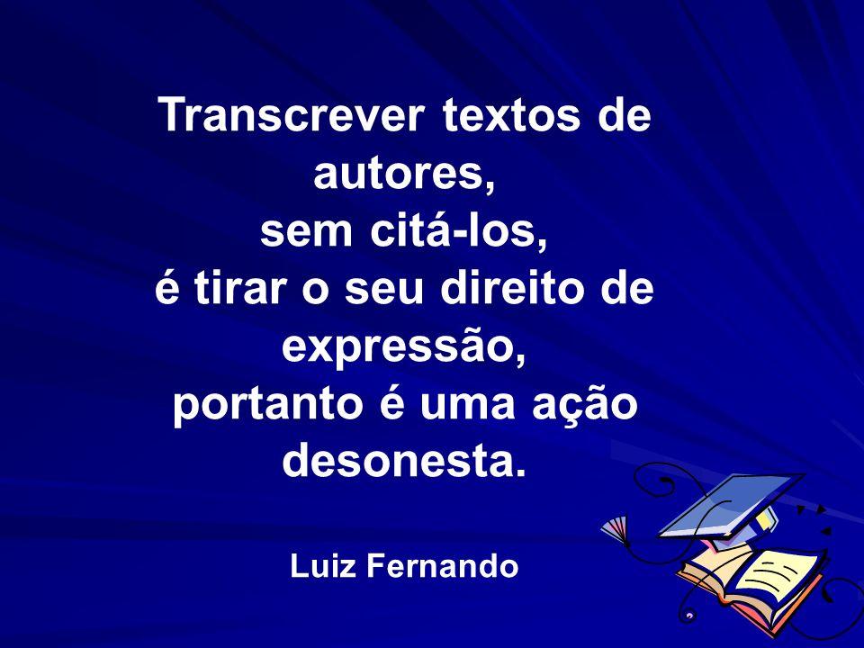 Transcrever textos de autores, sem citá-los, é tirar o seu direito de expressão, portanto é uma ação desonesta. Luiz Fernando