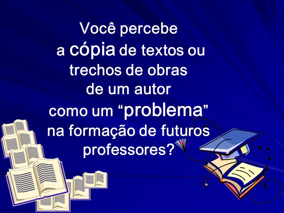 Você percebe a cópia de textos ou trechos de obras de um autor como um problema na formação de futuros professores?