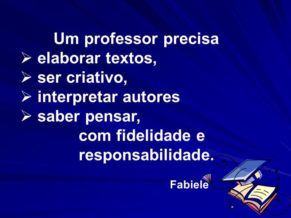 Um professor precisa elaborar textos, ser criativo, interpretar autores saber pensar, com fidelidade e responsabilidade. Fabiele