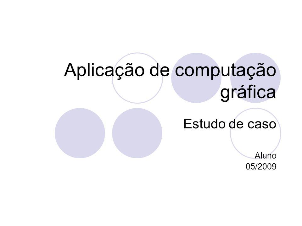 Aplicação de computação gráfica Estudo de caso Aluno 05/2009