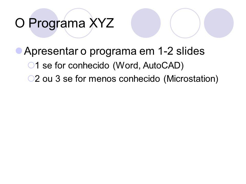 O Programa XYZ Apresentar o programa em 1-2 slides 1 se for conhecido (Word, AutoCAD) 2 ou 3 se for menos conhecido (Microstation)
