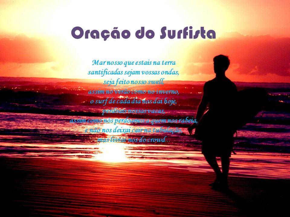 Oração do Surfista Mar nosso que estais na terra santificadas sejam vossas ondas, seja feito nosso swell, assim no verão como no inverno, o surf de ca