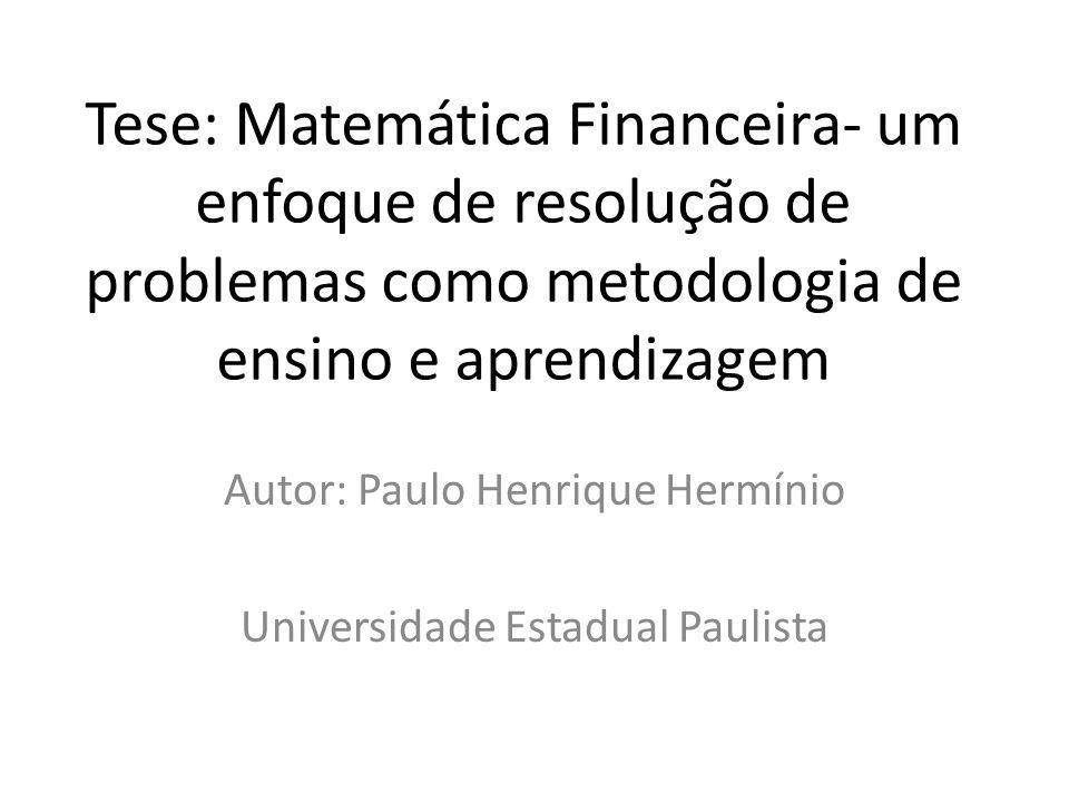 Tese: Matemática Financeira- um enfoque de resolução de problemas como metodologia de ensino e aprendizagem Autor: Paulo Henrique Hermínio Universidad