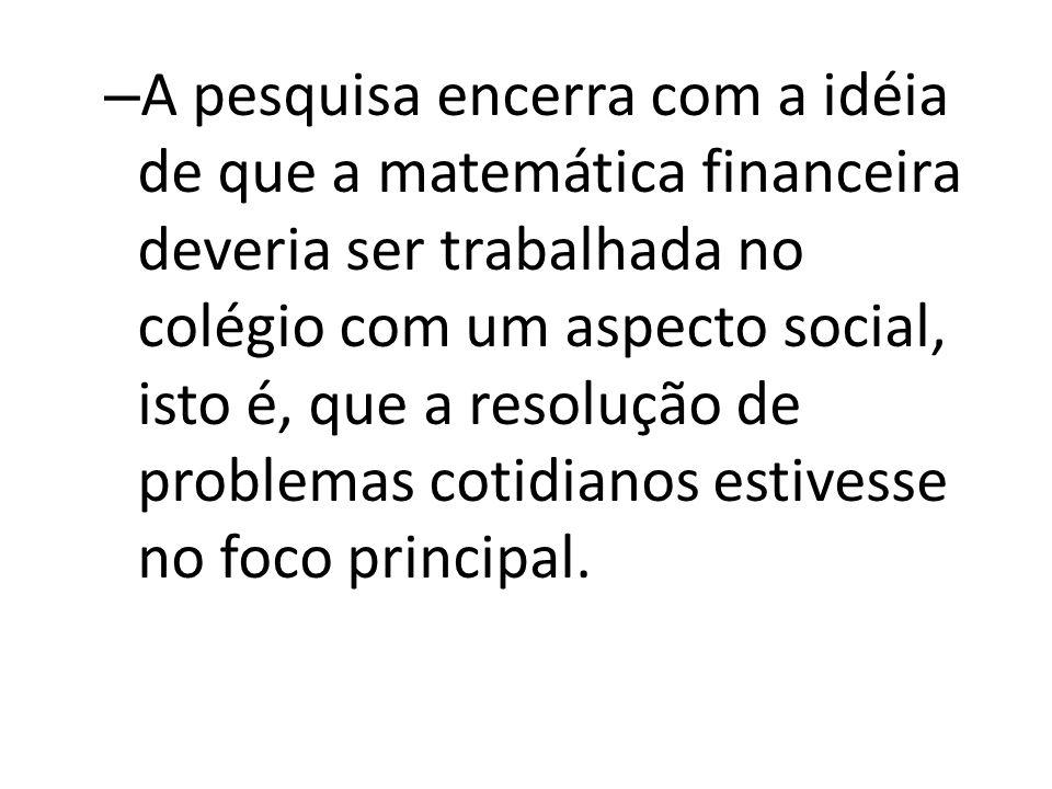 – A pesquisa encerra com a idéia de que a matemática financeira deveria ser trabalhada no colégio com um aspecto social, isto é, que a resolução de pr