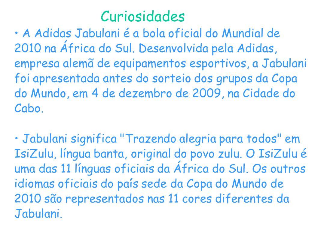 Curiosidades A Adidas Jabulani é a bola oficial do Mundial de 2010 na África do Sul. Desenvolvida pela Adidas, empresa alemã de equipamentos esportivo