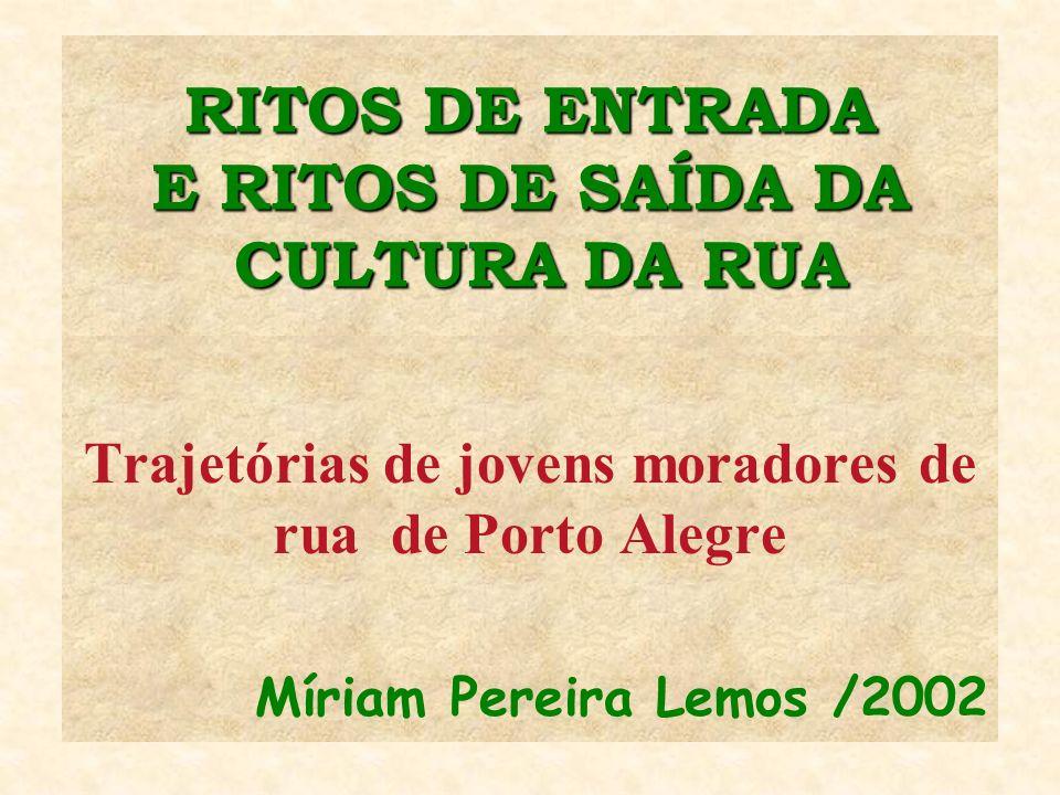 RITOS DE ENTRADA E RITOS DE SAÍDA DA CULTURA DA RUA Trajetórias de jovens moradores de rua de Porto Alegre Míriam Pereira Lemos /2002