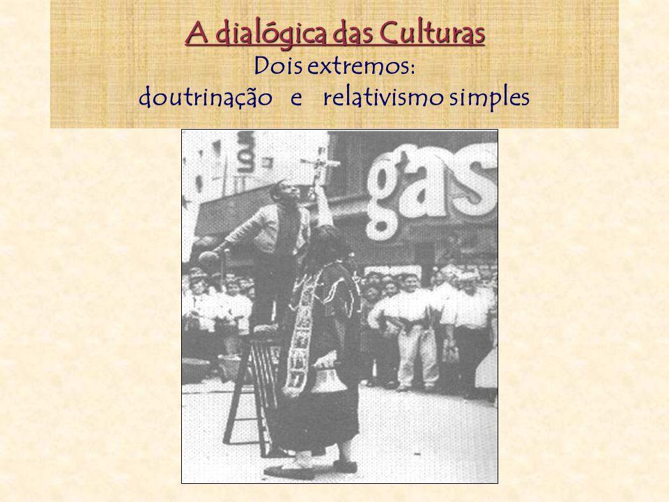 A dialógica das Culturas A dialógica das Culturas Dois extremos: doutrinação e relativismo simples