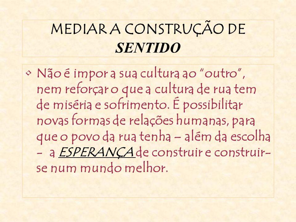 MEDIAR A CONSTRUÇÃO DE SENTIDO Não é impor a sua cultura ao outro, nem reforçar o que a cultura de rua tem de miséria e sofrimento.