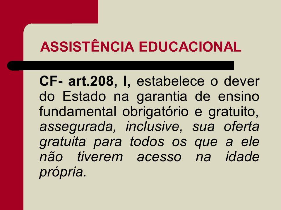 ASSISTÊNCIA EDUCACIONAL CF- art.208, I, estabelece o dever do Estado na garantia de ensino fundamental obrigatório e gratuito, assegurada, inclusive,