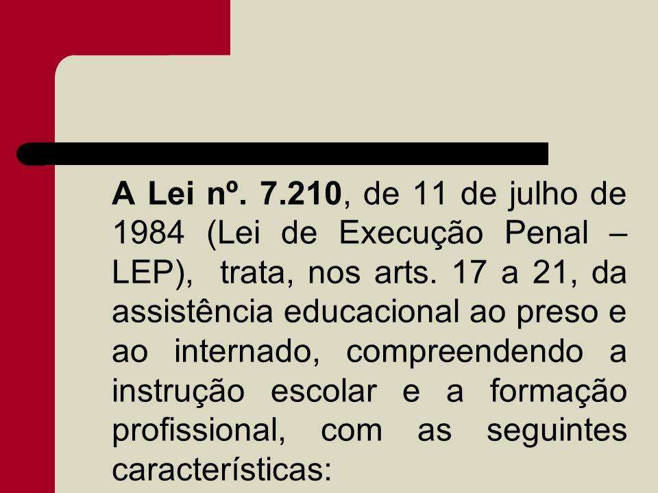 A Lei nº. 7.210, de 11 de julho de 1984 (Lei de Execução Penal – LEP), trata, nos arts. 17 a 21, da assistência educacional ao preso e ao internado, c