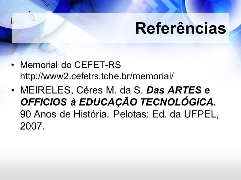 Memorial do CEFET-RS http://www2.cefetrs.tche.br/memorial/ MEIRELES, Céres M. da S. Das ARTES e OFFICIOS à EDUCAÇÃO TECNOLÓGICA. 90 Anos de História.