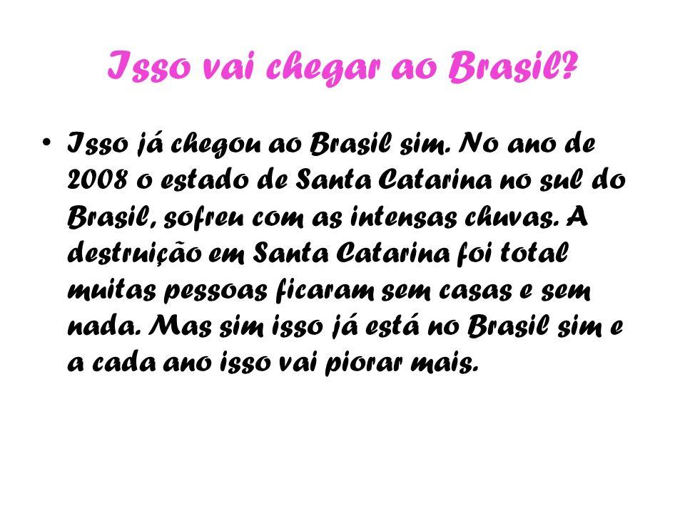 Isso vai chegar ao Brasil? Isso já chegou ao Brasil sim. No ano de 2008 o estado de Santa Catarina no sul do Brasil, sofreu com as intensas chuvas. A
