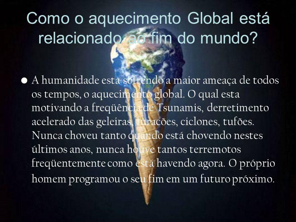 Como o aquecimento Global está relacionado ao fim do mundo? A humanidade esta sofrendo a maior ameaça de todos os tempos, o aquecimento global. O qual