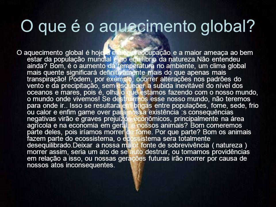 O que é o aquecimento global? O aquecimento global é hoje a maior preocupação e a maior ameaça ao bem estar da população mundial e ao equilíbrio da na