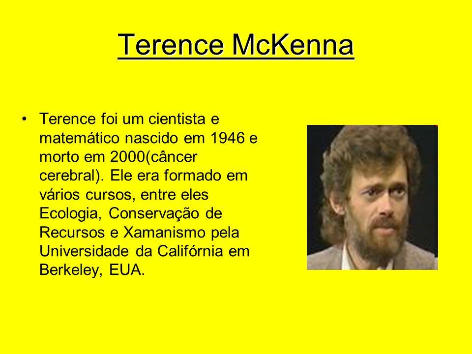 Terence McKenna Terence foi um cientista e matemático nascido em 1946 e morto em 2000(câncer cerebral). Ele era formado em vários cursos, entre eles E
