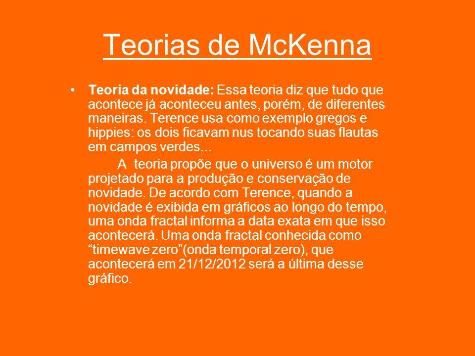 Teorias de McKenna Teoria da novidade: Essa teoria diz que tudo que acontece já aconteceu antes, porém, de diferentes maneiras. Terence usa como exemp