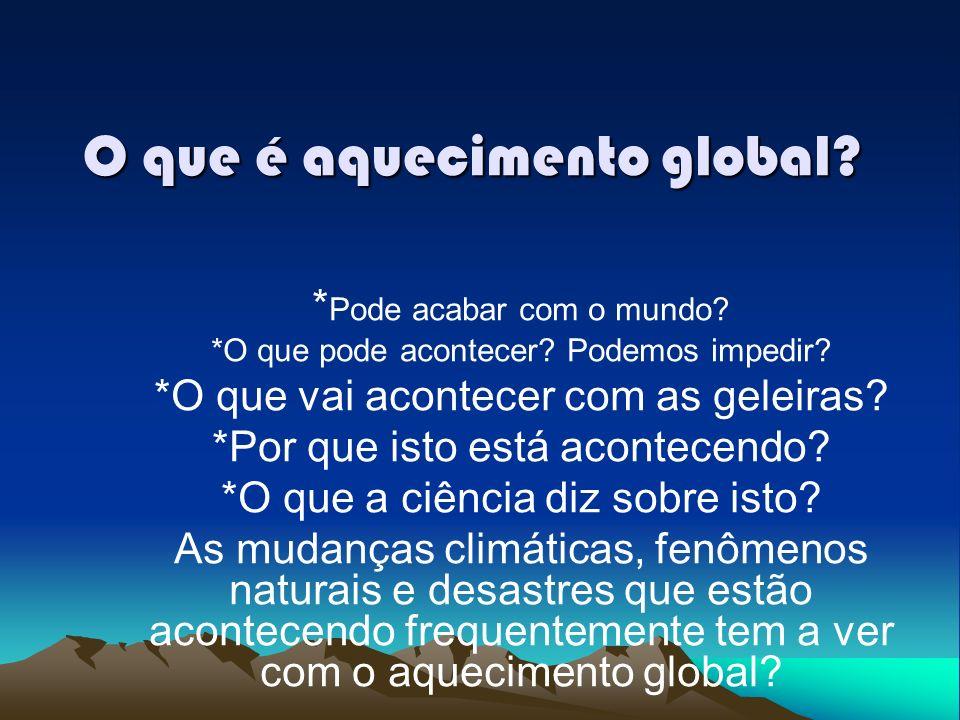 O que é aquecimento global.* Pode acabar com o mundo.