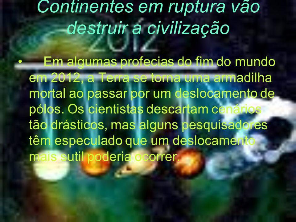 Continentes em ruptura vão destruir a civilização Em algumas profecias do fim do mundo em 2012, a Terra se torna uma armadilha mortal ao passar por um