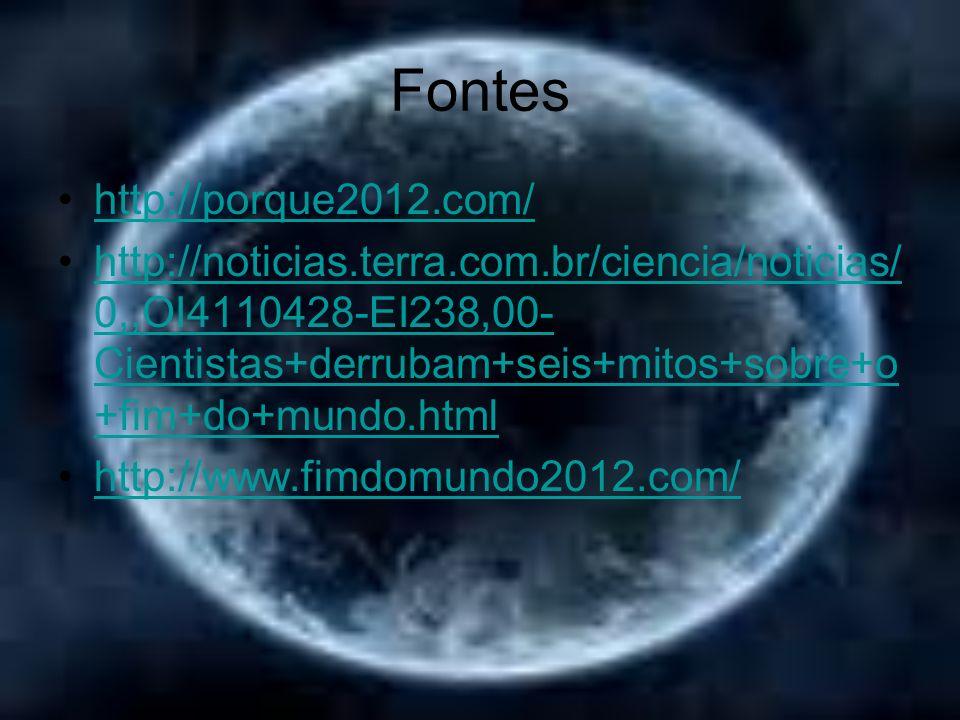 Fontes http://porque2012.com/ http://noticias.terra.com.br/ciencia/noticias/ 0,,OI4110428-EI238,00- Cientistas+derrubam+seis+mitos+sobre+o +fim+do+mun