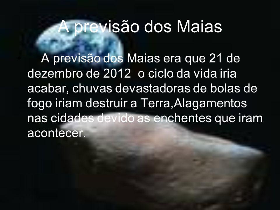 A previsão dos Maias A previsão dos Maias era que 21 de dezembro de 2012 o ciclo da vida iria acabar, chuvas devastadoras de bolas de fogo iriam destr