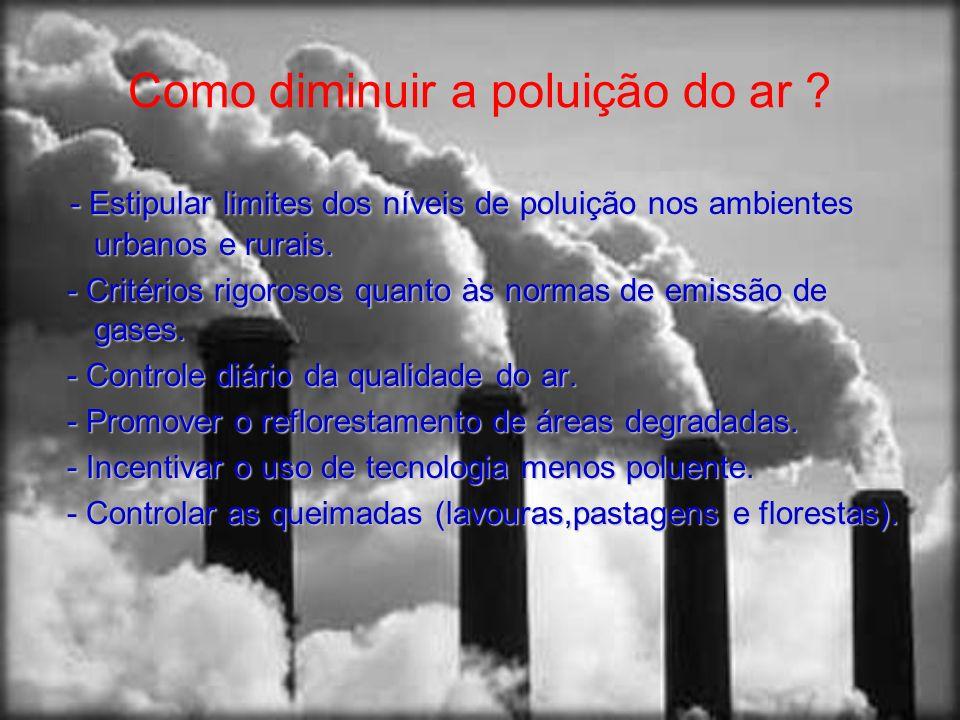 Como diminuir a poluição do ar ? - Estipular limites dos níveis de poluição nos ambientes urbanos e rurais. - Critérios rigorosos quanto às normas de