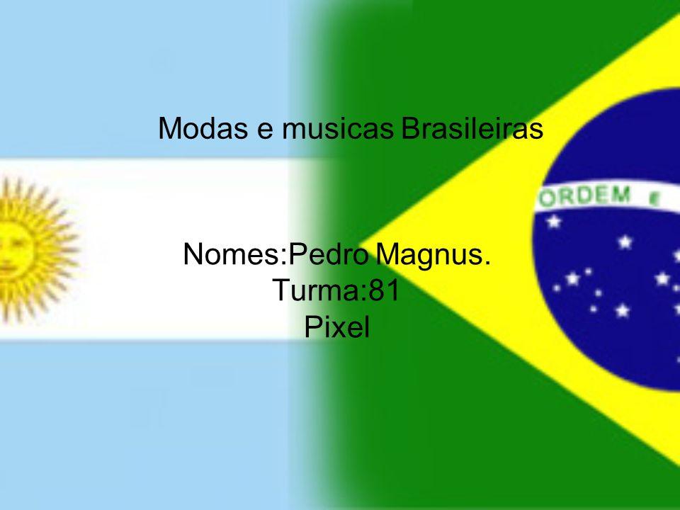 Modas e musicas Brasileiras Nomes:Pedro Magnus. Turma:81 Pixel