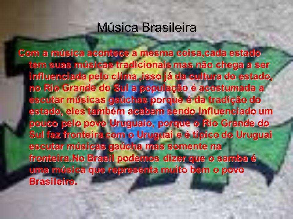 Música Brasileira Com a música acontece a mesma coisa,cada estado tem suas músicas tradicionais mas não chega a ser influenciada pelo clima,isso já da